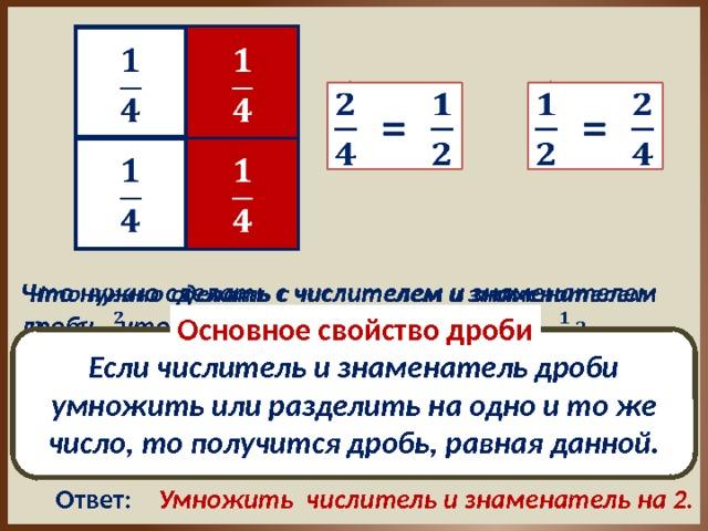 =   =      Что нужно сделать с числителем и знаменателем дроби , чтобы получить равную ей дробь Основное свойство дроби Если числитель и знаменатель дроби умножить или разделить на одно и то же число, то получится дробь, равная данной. Ответ: Разделить числитель и знаменатель на 2.  Что нужно сделать с числителем и знаменателем дроби , чтобы получить равную ей дробь Умножить числитель и знаменатель на 2. Ответ: