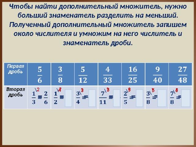 Чтобы найти дополнительный множитель, нужно больший знаменатель разделить на меньший. Полученный дополнительный множитель запишем около числителя и умножим на него числитель и знаменатель дроби. Первая дробь Вторая дробь        2 ? 5 ? ? 3 4 ? 5 ? \ ? 6 3 \ \ \ \ \ \  =    =   =   =  =  =     =