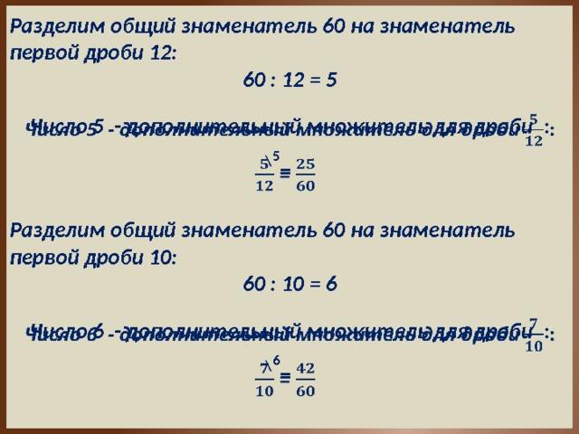 Разделим общий знаменатель 60 на знаменатель первой дроби 12: 60 : 12 = 5  Число 5 - дополнительный множитель для дроби : 5 \   = Разделим общий знаменатель 60 на знаменатель первой дроби 10: 60 : 10 = 6  Число 6 - дополнительный множитель для дроби : 6 \   =