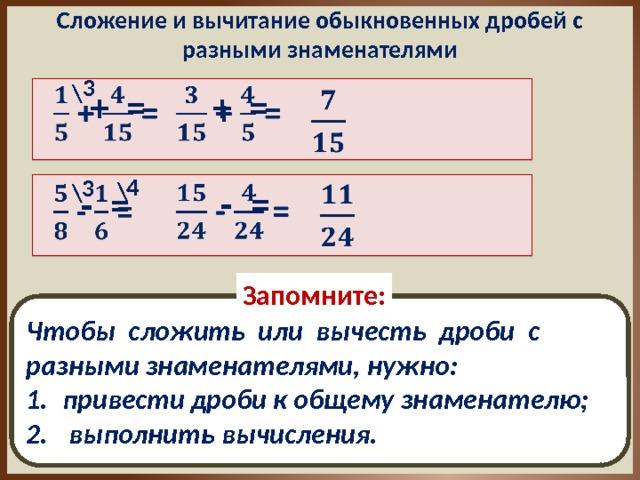 Сложение и вычитание обыкновенных дробей с разными знаменателями 3 \   + =  + =    4 3 \ \    - =    - = Запомните: Чтобы сложить или вычесть дроби с разными знаменателями, нужно: привести дроби к общему знаменателю;  выполнить вычисления.