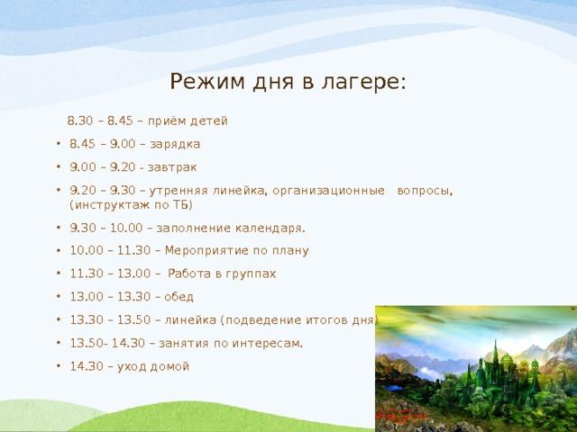 Режим дня в лагере:  8.30 – 8.45 – приём детей 8.45 – 9.00 – зарядка 9.00 – 9.20 - завтрак 9.20 – 9.30 – утренняя линейка, организационные вопросы, (инструктаж по ТБ) 9.30 – 10.00 – заполнение календаря. 10.00 – 11.30 – Мероприятие по плану 11.30 – 13.00 – Работа в группах 13.00 – 13.30 – обед 13.30 – 13.50 – линейка (подведение итогов дня) 13.50- 14.30 – занятия по интересам. 14.30 – уход домой