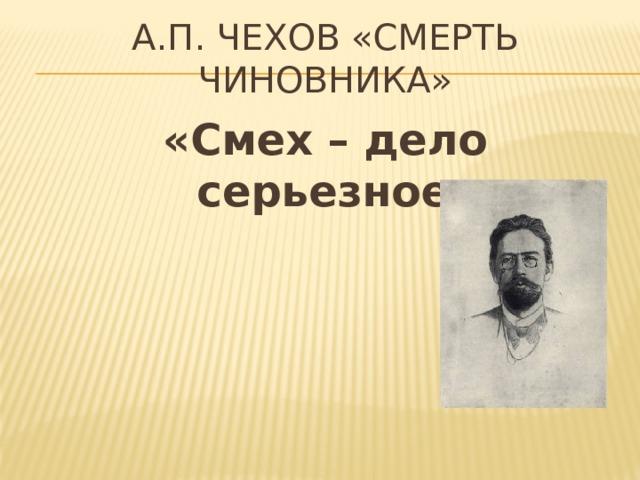 А.П. Чехов «Смерть чиновника»   «Смех – дело серьезное»