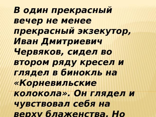 В один прекрасный вечер не менее прекрасный экзекутор, Иван Дмитриевич Червяков, сидел во втором ряду кресел и глядел в бинокль на «Корневильские колокола». Он глядел и чувствовал себя на верху блаженства. Но вдруг...