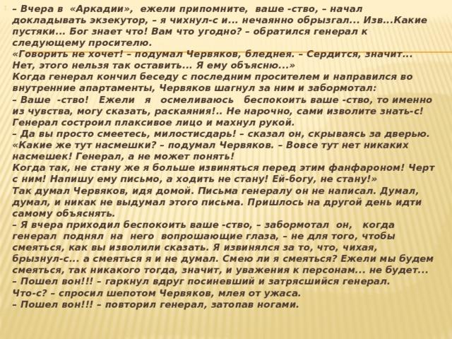 – Вчера в «Аркадии», ежели припомните, ваше -ство, – начал докладывать экзекутор, – я чихнул-с и... нечаянно обрызгал... Изв...Какие пустяки... Бог знает что! Вам что угодно? – обратился генерал к следующему просителю.  «Говорить не хочет! – подумал Червяков, бледнея. – Сердится, значит... Нет, этого нельзя так оставить... Я ему объясню...»  Когда генерал кончил беседу с последним просителем и направился во внутренние апартаменты, Червяков шагнул за ним и забормотал:  – Ваше -ство! Ежели я осмеливаюсь беспокоить ваше -ство, то именно из чувства, могу сказать, раскаяния!.. Не нарочно, сами изволите знать-с!  Генерал состроил плаксивое лицо и махнул рукой.  – Да вы просто смеетесь, милостисдарь! – сказал он, скрываясь за дверью.  «Какие же тут насмешки? – подумал Червяков. – Вовсе тут нет никаких насмешек! Генерал, а не может понять!  Когда так, не стану же я больше извиняться перед этим фанфароном! Черт с ним! Напишу ему письмо, а ходить не стану! Ей-богу, не стану!»  Так думал Червяков, идя домой. Письма генералу он не написал. Думал, думал, и никак не выдумал этого письма. Пришлось на другой день идти самому объяснять.  – Я вчера приходил беспокоить ваше -ство, – забормотал он, когда генерал поднял на него вопрошающие глаза, – не для того, чтобы смеяться, как вы изволили сказать. Я извинялся за то, что, чихая, брызнул-с... а смеяться я и не думал. Смею ли я смеяться? Ежели мы будем  смеяться, так никакого тогда, значит, и уважения к персонам... не будет...  – Пошел вон!!! – гаркнул вдруг посиневший и затрясшийся генерал.  Что-с? – спросил шепотом Червяков, млея от ужаса.  – Пошел вон!!! – повторил генерал, затопав ногами.