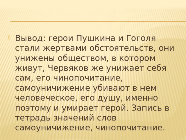 Вывод: герои Пушкина и Гоголя стали жертвами обстоятельств, они унижены обществом, в котором живут, Червяков же унижает себя сам, его чинопочитание, самоуничижение убивают в нем человеческое, его душу, именно поэтому и умирает герой. Запись в тетрадь значений слов самоуничижение, чинопочитание.
