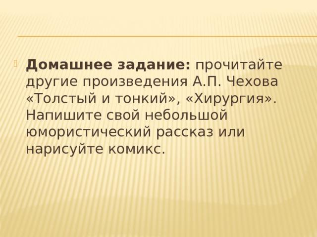 Домашнее задание: прочитайте другие произведения А.П. Чехова «Толстый и тонкий», «Хирургия». Напишите свойнебольшой юмористический рассказ или нарисуйте комикс.