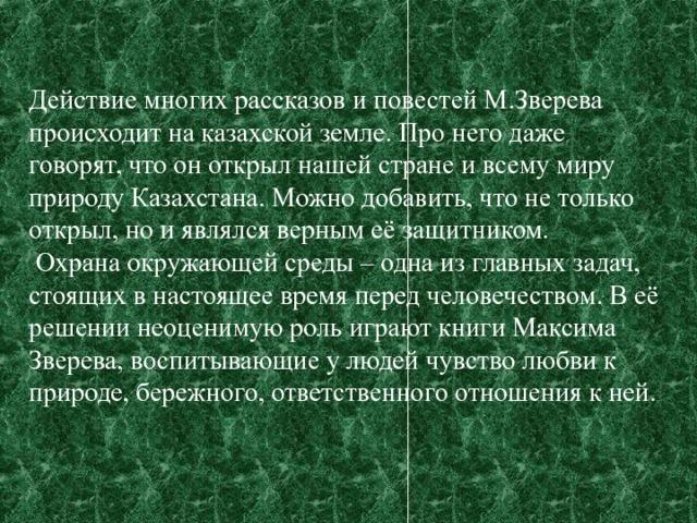 Действие многих рассказов и повестей М.Зверева происходит на казахской земле. Про него даже говорят, что он открыл нашей стране и всему миру природу Казахстана. Можно добавить, что не только открыл, но и являлся верным её защитником.  Охрана окружающей среды – одна из главных задач, стоящих в настоящее время перед человечеством. В её решении неоценимую роль играют книги Максима Зверева, воспитывающие у людей чувство любви к природе, бережного, ответственного отношения к ней.