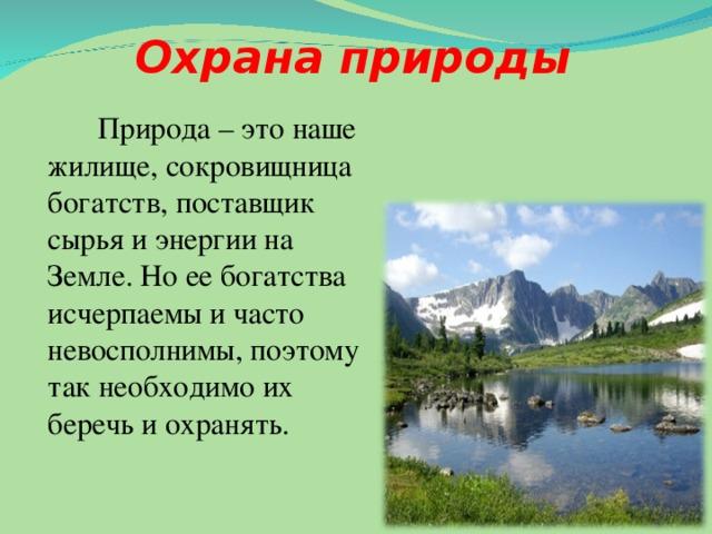 Охрана природы   Природа – это наше жилище, сокровищница богатств, поставщик сырья и энергии на Земле. Но ее богатства исчерпаемы и часто невосполнимы, поэтому так необходимо их беречь и охранять.