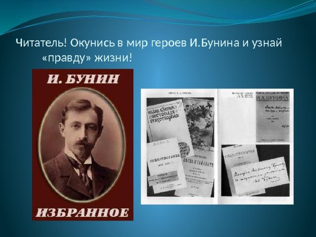 Читатель! Окунись в мир героев И.Бунина и узнай  «правду» жизни!