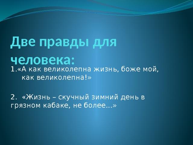 Две правды для человека: 1.«А как великолепна жизнь, боже мой, как великолепна!» 2. «Жизнь – скучный зимний день в грязном кабаке, не более…»