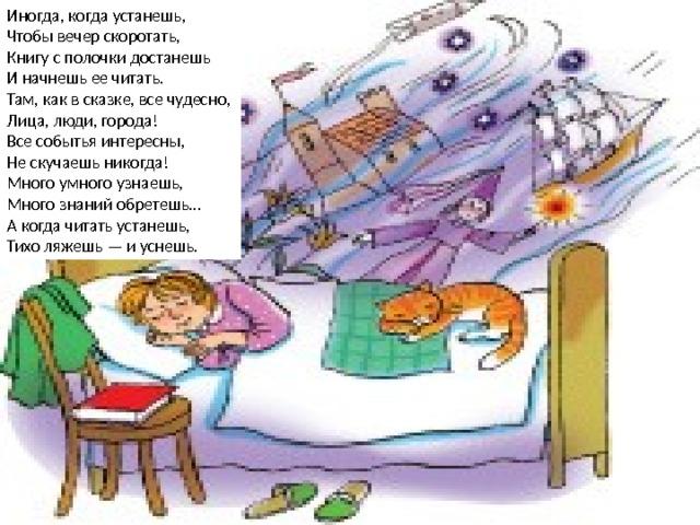 Иногда, когда устанешь,  Чтобы вечер скоротать,  Книгу с полочки достанешь  И начнешь ее читать.  Там, как в сказке, все чудесно,  Лица, люди, города!  Все событья интересны,  Не скучаешь никогда!  Много умного узнаешь,  Много знаний обретешь…  А когда читать устанешь,  Тихо ляжешь — и уснешь.