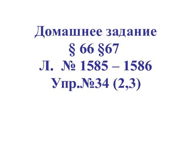 Домашнее задание § 66 § 67 Л. № 1585 – 1586 Упр.№34 (2,3)