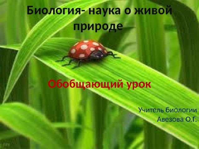 Биология- наука о живой природе Обобщающий урок  Учитель биологии  Авезова О.Г.