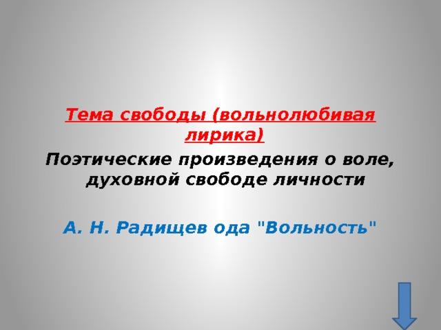 Тема свободы (вольнолюбивая лирика)  Поэтические произведения о воле, духовной свободе личности   А. Н. Радищев ода