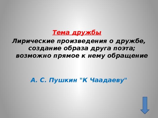 Тема дружбы  Лирические произведения о дружбе, создание образа друга поэта; возможно прямое к нему обращение   А. С. Пушкин
