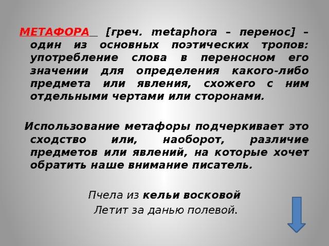 МЕТАФОРА  [греч. metaphora – перенос] – один из основных поэтических тропов: употребление слова в переносном его значении для определения какого-либо предмета или явления, схожего с ним отдельными чертами или сторонами.   Использование метафоры подчеркивает это сходство или, наоборот, различие предметов или явлений, на которые хочет обратить наше внимание писатель.  Пчела из кельи восковой  Летит за данью полевой.