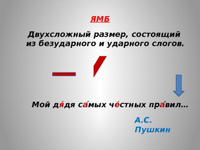 ЯМБ Двухсложный размер, состоящий из безударного и ударного слогов. Мой д я́ дя с а ́мых ч е́ стных пр а ́вил… А.С. Пушкин