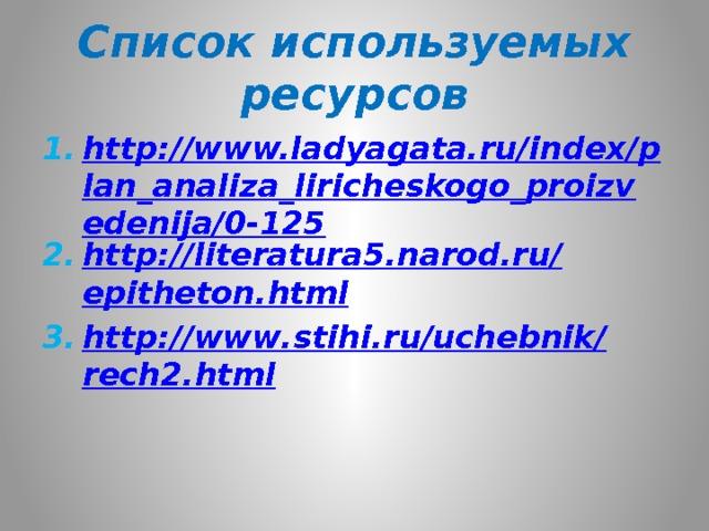 Список используемых ресурсов http://www.ladyagata.ru/index/plan_analiza_liricheskogo_proizvedenija/0-125 http :// literatura 5. narod . ru / epitheton . html http :// www . stihi . ru / uchebnik / rech 2. html