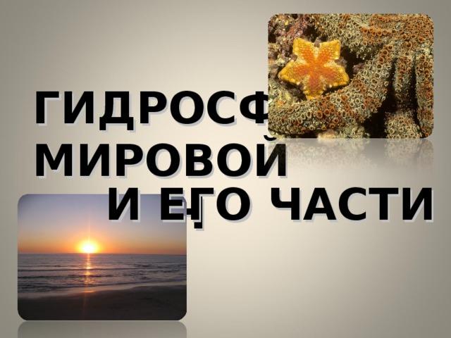 ГИДРОСФЕРА  МИРОВОЙ ОКЕАН И ЕГО ЧАСТИ