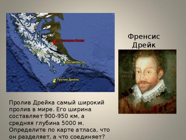 Френсис Дрейк Пролив Дрейка самый широкий пролив в мире. Его ширина составляет 900-950 км, а средняя глубина 5000 м. Определите по карте атласа, что он разделяет, а что соединяет?