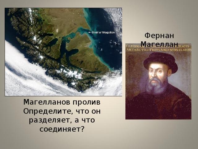 Фернан Магеллан Магелланов пролив Определите, что он разделяет, а что соединяет?