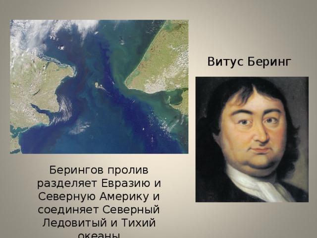 Витус Беринг Берингов пролив разделяет Евразию и Северную Америку и соединяет Северный Ледовитый и Тихий океаны