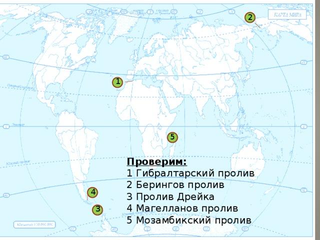 2 1 5 Проверим: 1 Гибралтарский пролив 2 Берингов пролив 3 Пролив Дрейка 4 Магелланов пролив 5 Мозамбикский пролив 4 3 1