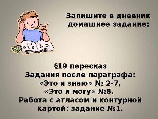 Запишите в дневник домашнее задание: §19 пересказ Задания после параграфа: «Это я знаю» № 2-7, «Это я могу» №8. Работа с атласом и контурной картой: задание №1.