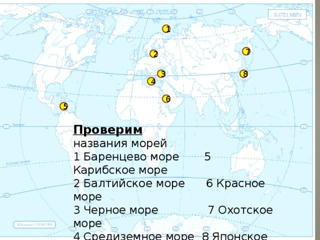 1 7 2 3 8 4 6 5 Проверим названия морей 1 Баренцево море 5 Карибское море 2 Балтийское море 6 Красное море 3 Черное море 7 Охотское море 4 Средиземное море 8 Японское море 1
