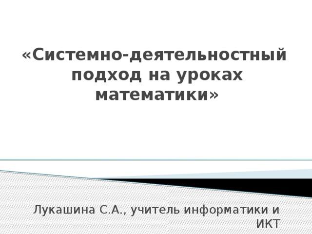 «Системно-деятельностный  подход на уроках математики» Лукашина С.А., учитель информатики и ИКТ