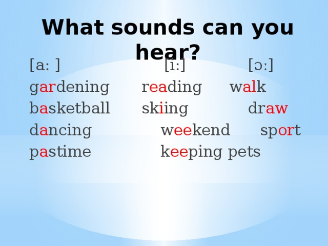 What sounds can you hear? [a: ]  [i:]  [ɔː] g ar dening  r ea ding  w al k b a sketball  sk i ing  dr aw d a ncing  w ee kend  sp or t p a stime  k ee ping pets