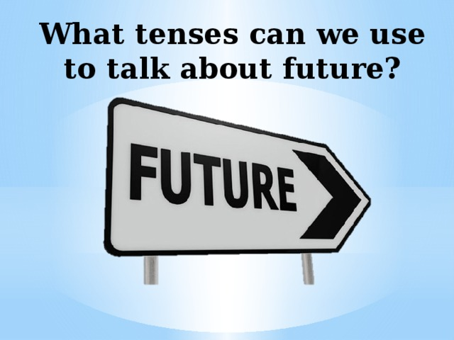 What tenses can we use to talk about future?