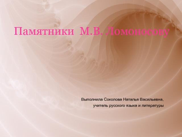 Памятники М.В. Ломоносову Выполнила Соколова Наталья Васильевна, учитель русского языка и литературы