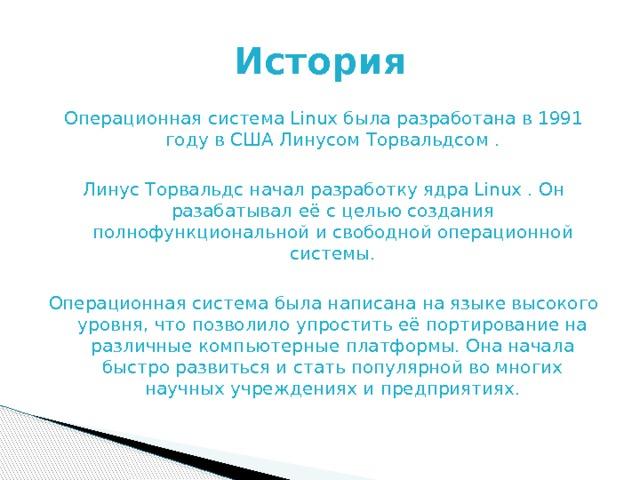 История Операционная система Linux была разработана в 1991 году в США Линусом Торвальдсом . Линус Торвальдс начал разработку ядра Linux . Он разабатывал её с целью создания полнофункциональной и свободной операционной системы. Операционная система была написана на языке высокого уровня, что позволило упростить её портирование на различные компьютерные платформы. Она начала быстро развиться и стать популярной во многих научных учреждениях и предприятиях.