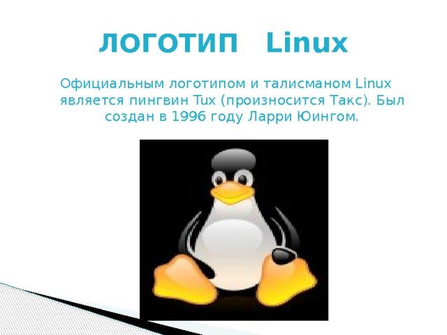 ЛОГОТИП Linux Официальным логотипом и талисманом Linux является пингвин Tux (произносится Такс). Был создан в 1996 году Ларри Юингом.