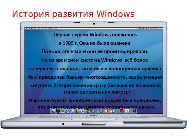 История развития Windows Первая версия Windows появилась в 1985 г. Она не была оценена Пользователями и они её проигнорировали. Но со временем система Windows всё более совершенствовалась, появилась полноценная графика был преодолен барьер многозадачности, позволяющий запустить 2-3 приложения сразу (больше не позволяла малая оперативная память) Наконец-то 640- килобайтовый предел был преодолен, что значительно расширяло оперативную память