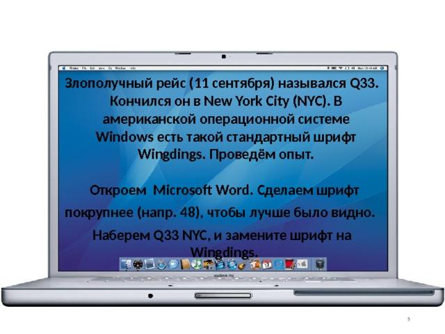 Злополучный рейс (11 сентября) назывался Q33. Кончился он в New York City (NYC). В американской операционной системе Windows есть такой стандартный шрифт Wingdings. Проведём опыт.   Откроем Microsoft Word. Сделаем шрифт покрупнее (напр. 48), чтобы лучше было видно. Наберем Q33 NYC, и замените шрифт на Wingdings.