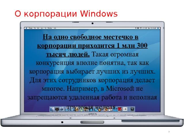 О корпорации Windows На одно свободное местечко в корпорации приходится 1 млн 300 тысяч людей. Такая огромная конкуренция вполне понятна, так как корпорация выбирает лучших из лучших. Для этих сотрудников корпорация делает многое. Например, в Microsoft не запрещаются удаленная работа и неполная трудовая неделя .