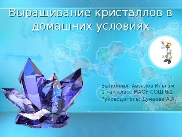 Выращивание кристаллов в домашних условиях Выполнил: Авзалов Ильгам 1 «а» класс МАОУ СОШ №2 Руководитель: Дунаева А.А.