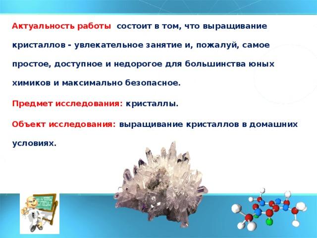 Актуальность работы состоит в том, что выращивание кристаллов - увлекательное занятие и, пожалуй, самое простое, доступное и недорогое для большинства юных химиков и максимально безопасное. Предмет исследования: кристаллы. Объект исследования: выращивание кристаллов в домашних условиях.