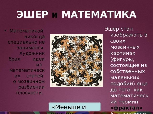 ЭШЕР  и  МАТЕМАТИКА Эшер стал изображать в своих мозаичных картинах (фигуры, состоящие из собственных маленьких подобий) еще до того, как математический термин «фрактал» был введен в употребление в 1975 году. Математикой никогда специально не занимался.  Художник брал идеи из математических статей  о мозаичном  разбиении  плоскости.    «Меньше и меньше»