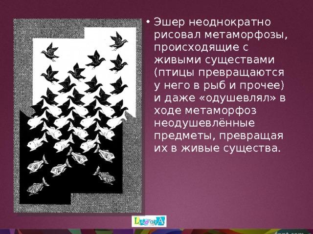 Эшер неоднократно рисовал метаморфозы, происходящие с живыми существами (птицы превращаются у него в рыб и прочее) и даже «одушевлял» в ходе метаморфоз неодушевлённые предметы, превращая их в живые существа.