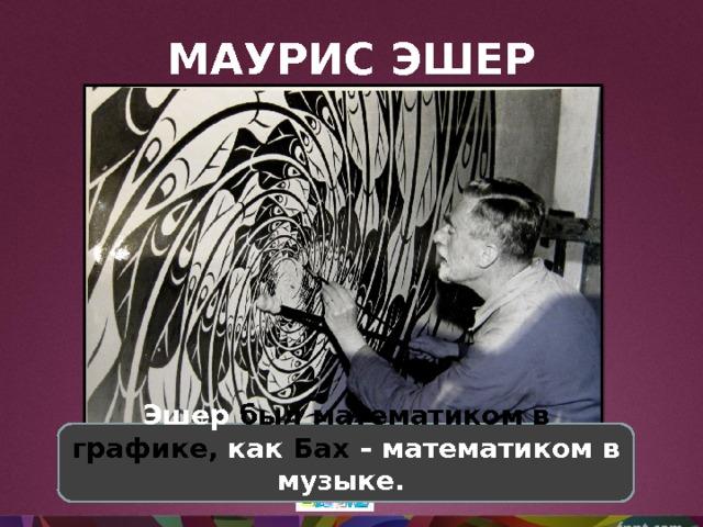 МАУРИС ЭШЕР Эшер был математиком в графике, как Бах – математиком в музыке.