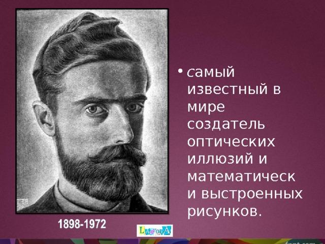 с амый известный в мире создатель оптических иллюзий и математически выстроенных рисунков.