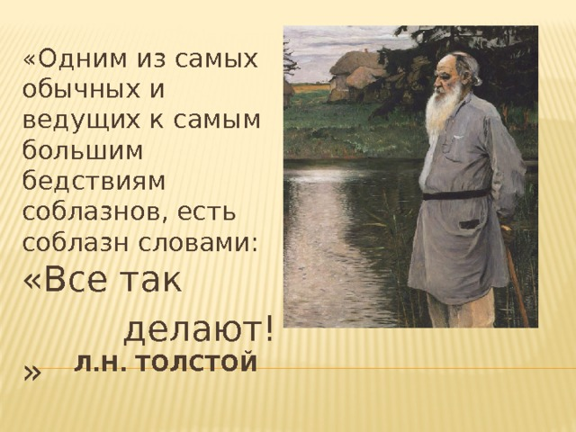 «Одним из самых обычных и ведущих к самым большим бедствиям соблазнов, есть соблазн словами: «Все так  делают! »  Л.Н. Толстой