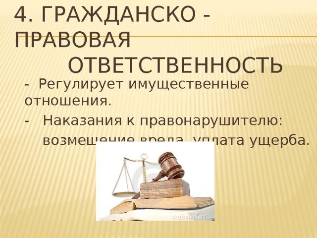 4. Гражданско - правовая  ответственность - Регулирует имущественные отношения. - Наказания к правонарушителю:  возмещение вреда, уплата ущерба.
