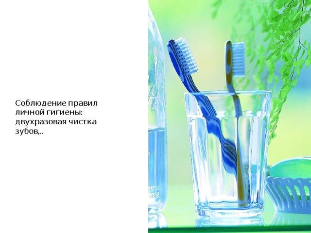 Соблюдение правил личной гигиены: двухразовая чистка зубов,..