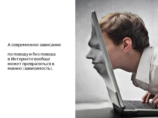 А современное зависание  по поводу и без повода  в Интернете вообще может превратиться в манию (зависимость).