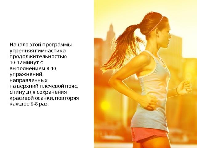 Начало этой программы  утренняя гимнастика продолжительностью 10-12 минут с выполнением 8-10 упражнений, направленных  на верхний плечевой пояс, спину для сохранения красивой осанки, повторяя каждое 6-8 раз.