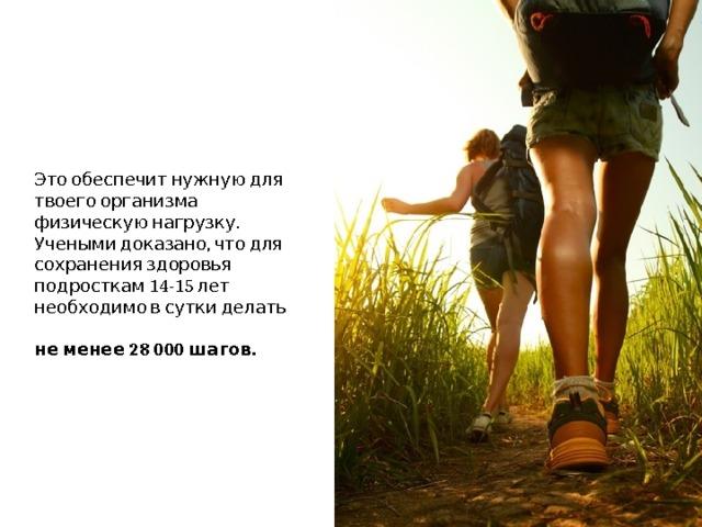 Это обеспечит нужную для твоего организма физическую нагрузку. Учеными доказано, что для сохранения здоровья подросткам 14-15 лет необходимо в сутки делать  не менее 28 000 шагов.